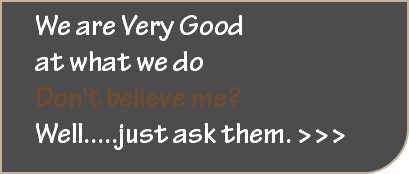 We are Very Good at what we do Don't believe me? Well.....just ask them. >>>